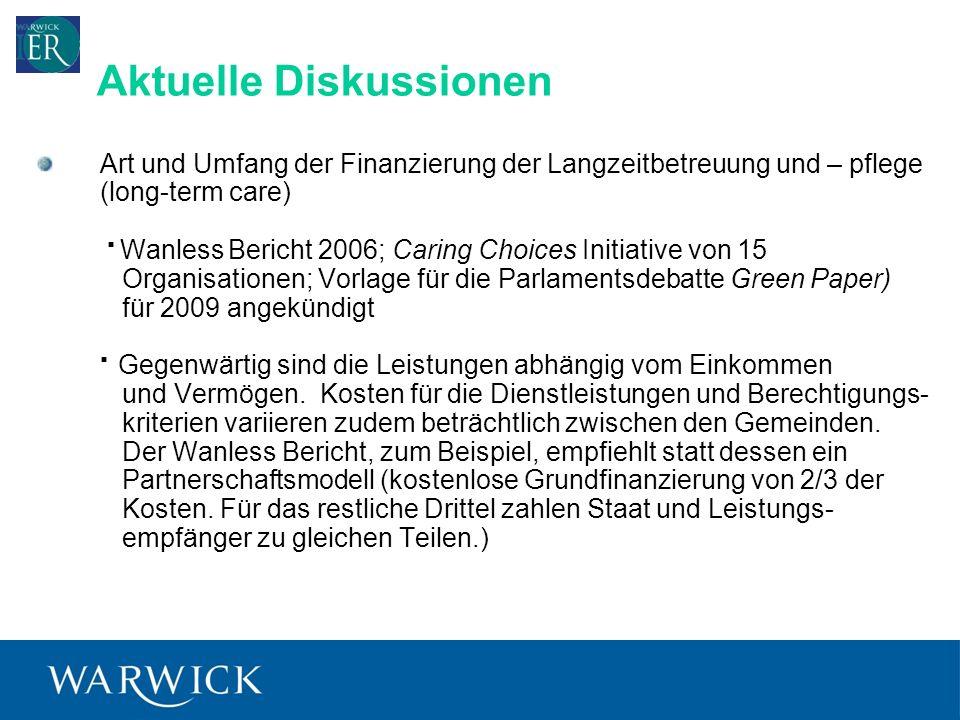 7 Art und Umfang der Finanzierung der Langzeitbetreuung und – pflege (long-term care) Wanless Bericht 2006; Caring Choices Initiative von 15 Organisationen; Vorlage für die Parlamentsdebatte Green Paper) für 2009 angekündigt Gegenwärtig sind die Leistungen abhängig vom Einkommen und Vermögen.