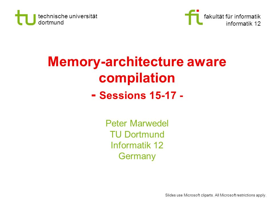 fakultät für informatik informatik 12 technische universität dortmund Memory-architecture aware compilation - Sessions 15-17 - Peter Marwedel TU Dortmund Informatik 12 Germany Slides use Microsoft cliparts.