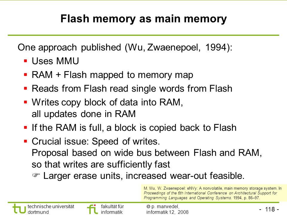 - 118 - technische universität dortmund fakultät für informatik p. marwedel, informatik 12, 2008 TU Dortmund Flash memory as main memory One approach