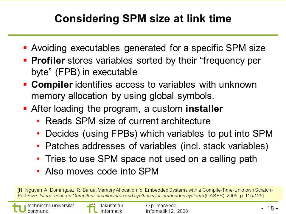 - 18 - technische universität dortmund fakultät für informatik p. marwedel, informatik 12, 2008 TU Dortmund Considering SPM size at link time Avoiding