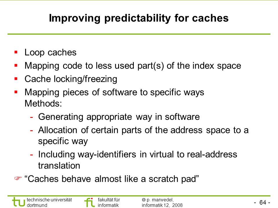 - 64 - technische universität dortmund fakultät für informatik p. marwedel, informatik 12, 2008 TU Dortmund Improving predictability for caches Loop c