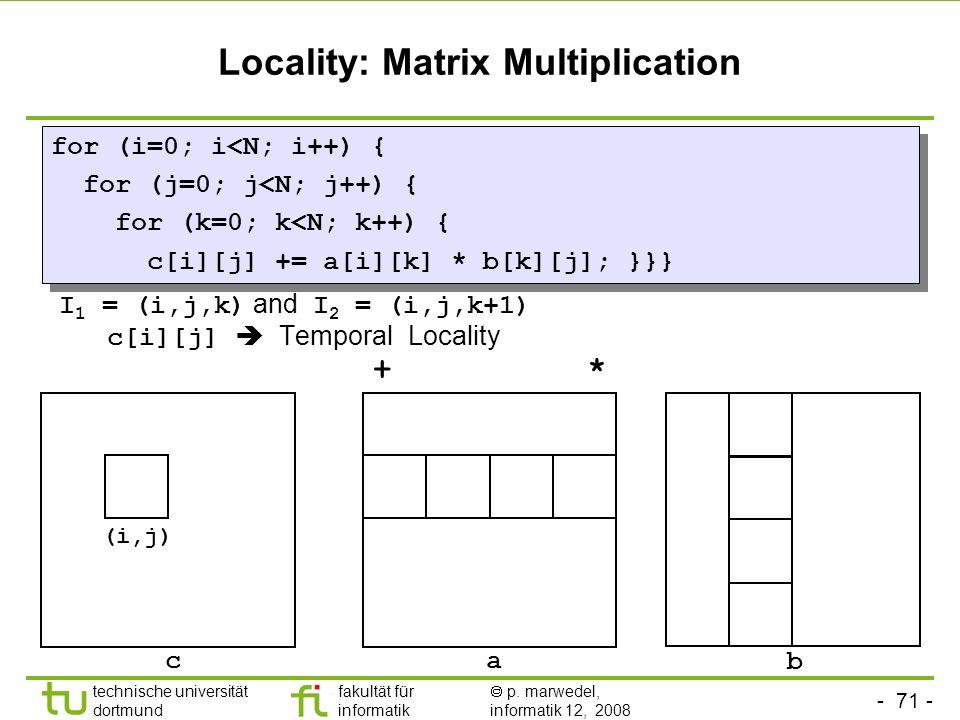 - 71 - technische universität dortmund fakultät für informatik p. marwedel, informatik 12, 2008 TU Dortmund Locality: Matrix Multiplication I 1 = (i,j