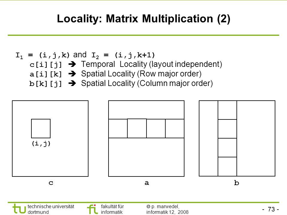 - 73 - technische universität dortmund fakultät für informatik p. marwedel, informatik 12, 2008 TU Dortmund Locality: Matrix Multiplication (2) I 1 =