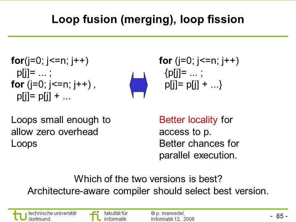 - 85 - technische universität dortmund fakultät für informatik p. marwedel, informatik 12, 2008 TU Dortmund Loop fusion (merging), loop fission for(j=