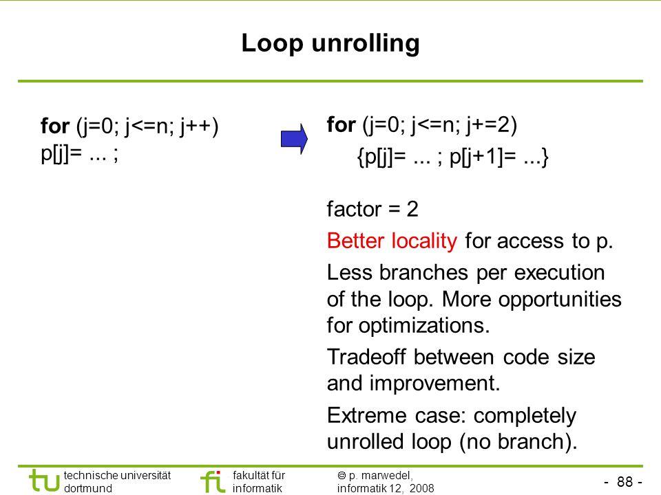- 88 - technische universität dortmund fakultät für informatik p. marwedel, informatik 12, 2008 TU Dortmund Loop unrolling for (j=0; j<=n; j++) p[j]=.