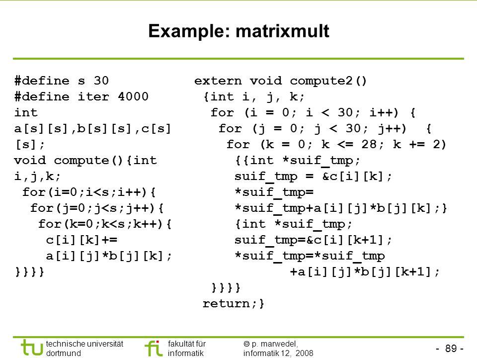 - 89 - technische universität dortmund fakultät für informatik p. marwedel, informatik 12, 2008 TU Dortmund Example: matrixmult #define s 30 #define i