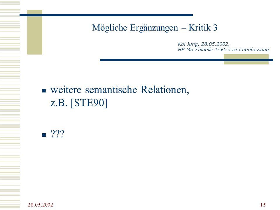 28.05.2002 15 Mögliche Ergänzungen – Kritik 3 weitere semantische Relationen, z.B. [STE90] ??? Kai Jung, 28.05.2002, HS Maschinelle Textzusammenfassun