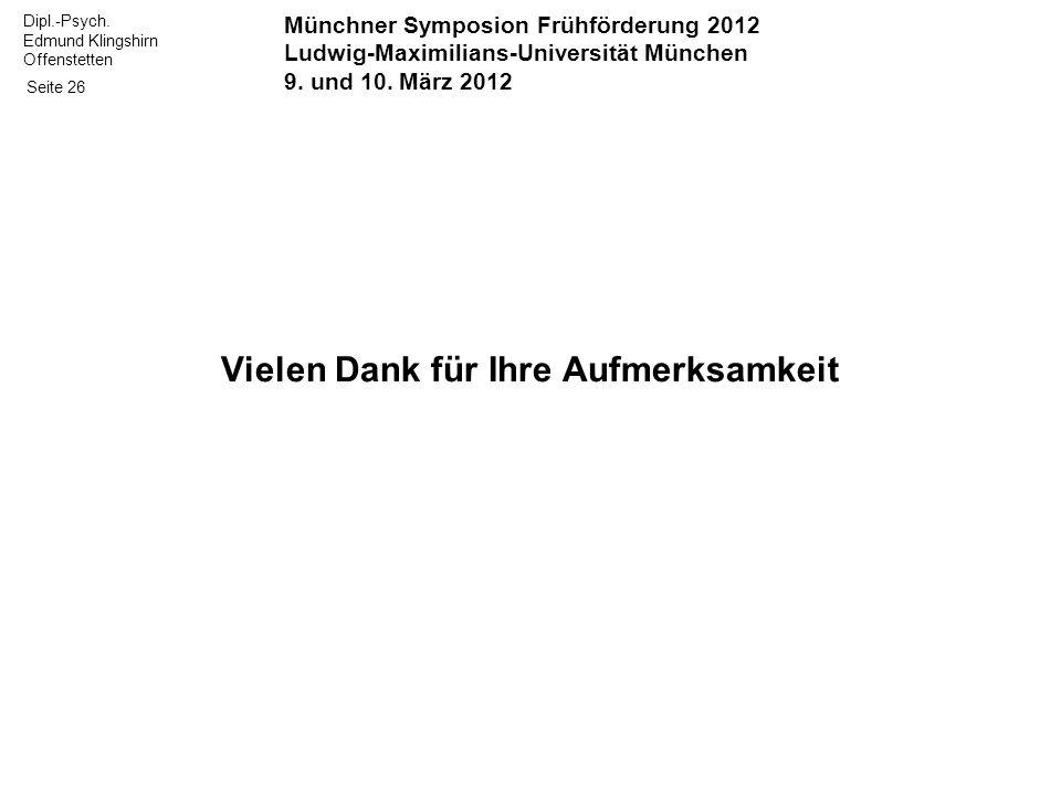 Dipl.-Psych. Edmund Klingshirn Offenstetten Seite 26 Vielen Dank für Ihre Aufmerksamkeit Münchner Symposion Frühförderung 2012 Ludwig-Maximilians-Univ