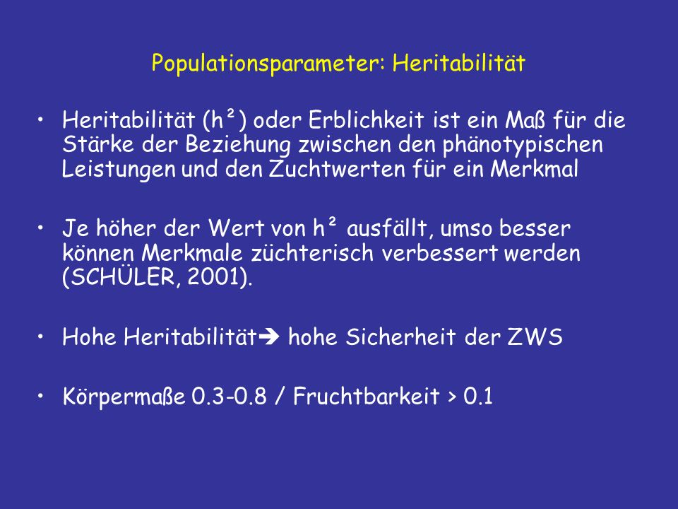 Populationsparameter: Heritabilität Heritabilität (h²) oder Erblichkeit ist ein Maß für die Stärke der Beziehung zwischen den phänotypischen Leistungen und den Zuchtwerten für ein Merkmal Je höher der Wert von h² ausfällt, umso besser können Merkmale züchterisch verbessert werden (SCHÜLER, 2001).