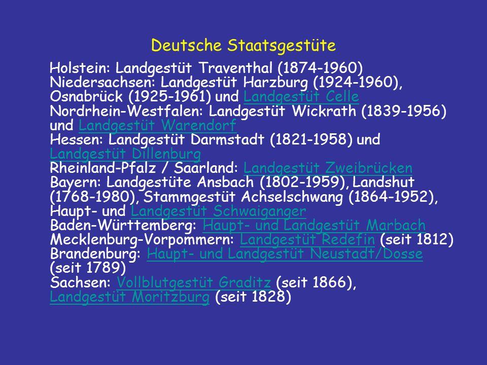 Deutsche Staatsgestüte Holstein: Landgestüt Traventhal (1874-1960) Niedersachsen: Landgestüt Harzburg (1924-1960), Osnabrück (1925-1961) und Landgestüt Celle Nordrhein-Westfalen: Landgestüt Wickrath (1839-1956) und Landgestüt Warendorf Hessen: Landgestüt Darmstadt (1821-1958) und Landgestüt Dillenburg Rheinland-Pfalz / Saarland: Landgestüt Zweibrücken Bayern: Landgestüte Ansbach (1802-1959), Landshut (1768-1980), Stammgestüt Achselschwang (1864-1952), Haupt- und Landgestüt Schwaiganger Baden-Württemberg: Haupt- und Landgestüt Marbach Mecklenburg-Vorpommern: Landgestüt Redefin (seit 1812) Brandenburg: Haupt- und Landgestüt Neustadt/Dosse (seit 1789) Sachsen: Vollblutgestüt Graditz (seit 1866), Landgestüt Moritzburg (seit 1828)Landgestüt CelleLandgestüt Warendorf Landgestüt DillenburgLandgestüt ZweibrückenLandgestüt SchwaigangerHaupt- und Landgestüt MarbachLandgestüt RedefinHaupt- und Landgestüt Neustadt/DosseVollblutgestüt Graditz Landgestüt Moritzburg