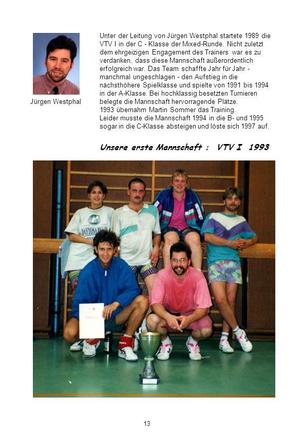Unsere erste Mannschaft : VTV I 1993 Jürgen Westphal Unter der Leitung von Jürgen Westphal startete 1989 die VTV I in der C - Klasse der Mixed-Runde.