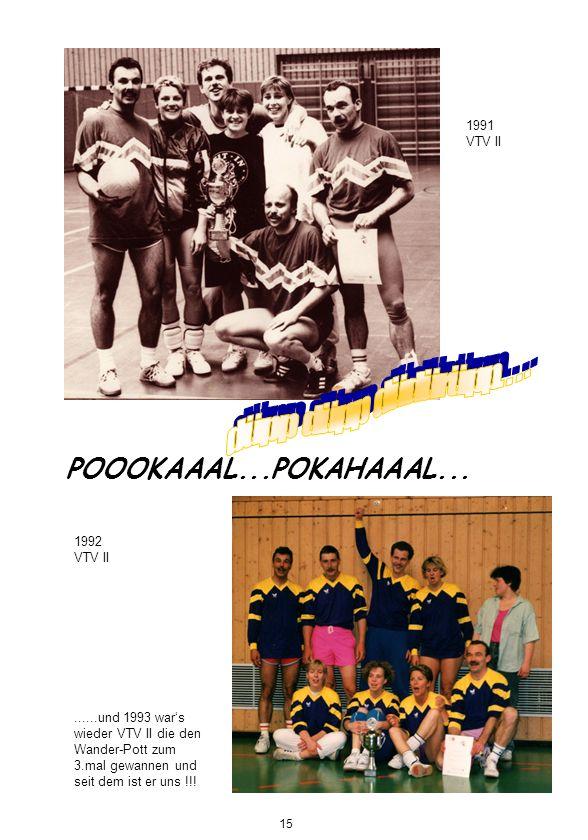 POOOKAAAL...POKAHAAAL... 1991 VTV II 1992 VTV II......und 1993 wars wieder VTV II die den Wander-Pott zum 3.mal gewannen und seit dem ist er uns !!! 1