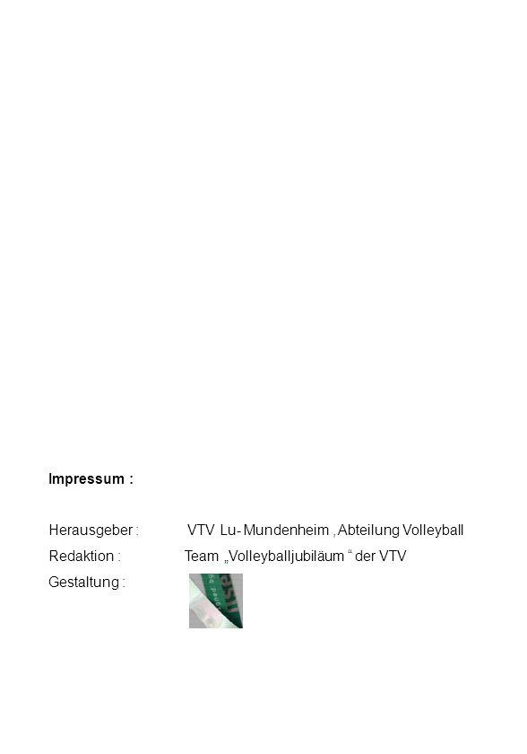 Impressum : Herausgeber : VTV Lu- Mundenheim, Abteilung Volleyball Redaktion : Team Volleyballjubiläum der VTV Gestaltung :
