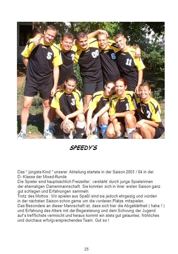 SPEEDYS Das * jüngste Kind * unserer Abteilung startete in der Saison 2003 / 04 in der D- Klasse der Mixed-Runde. Die Spieler sind hauptsächlich Freiz