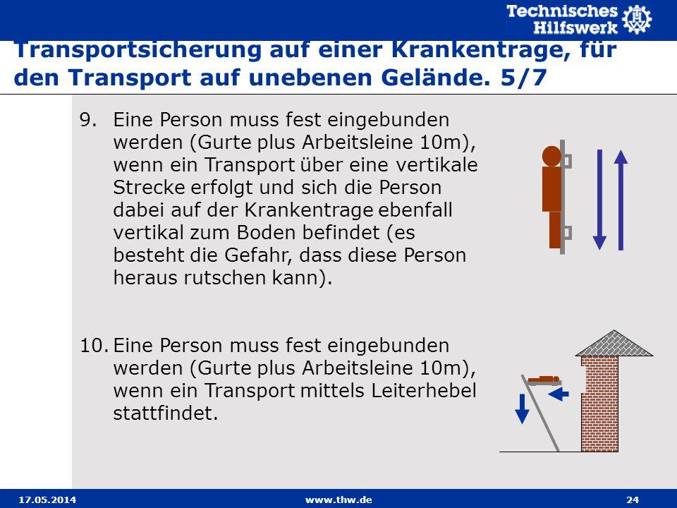17.05.2014www.thw.de24 9.Eine Person muss fest eingebunden werden (Gurte plus Arbeitsleine 10m), wenn ein Transport über eine vertikale Strecke erfolgt und sich die Person dabei auf der Krankentrage ebenfall vertikal zum Boden befindet (es besteht die Gefahr, dass diese Person heraus rutschen kann).