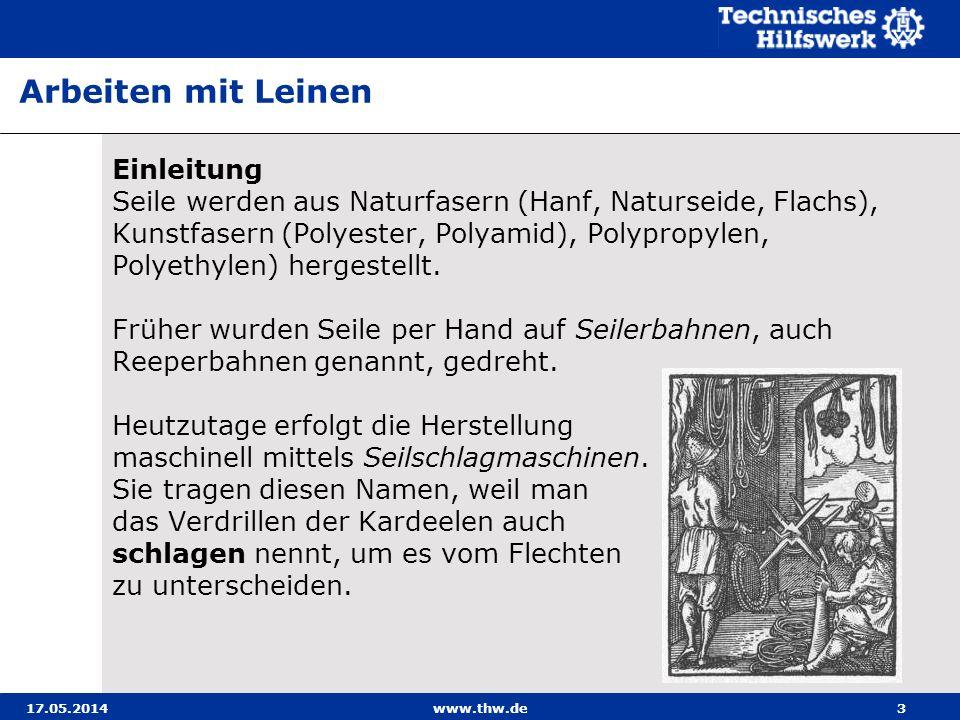 17.05.2014www.thw.de3 Einleitung Seile werden aus Naturfasern (Hanf, Naturseide, Flachs), Kunstfasern (Polyester, Polyamid), Polypropylen, Polyethylen) hergestellt.