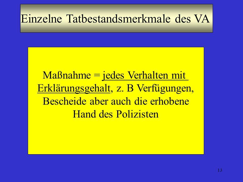 13 Einzelne Tatbestandsmerkmale des VA Maßnahme = jedes Verhalten mit Erklärungsgehalt, z. B Verfügungen, Bescheide aber auch die erhobene Hand des Po