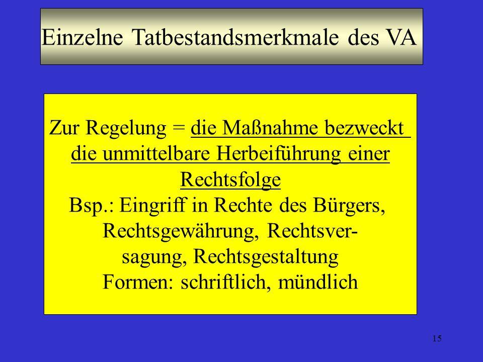 15 Einzelne Tatbestandsmerkmale des VA Zur Regelung = die Maßnahme bezweckt die unmittelbare Herbeiführung einer Rechtsfolge Bsp.: Eingriff in Rechte des Bürgers, Rechtsgewährung, Rechtsver- sagung, Rechtsgestaltung Formen: schriftlich, mündlich