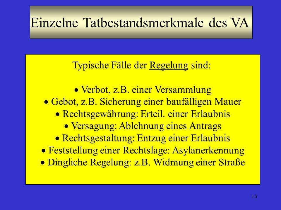 16 Einzelne Tatbestandsmerkmale des VA Typische Fälle der Regelung sind: Verbot, z.B. einer Versammlung Gebot, z.B. Sicherung einer baufälligen Mauer
