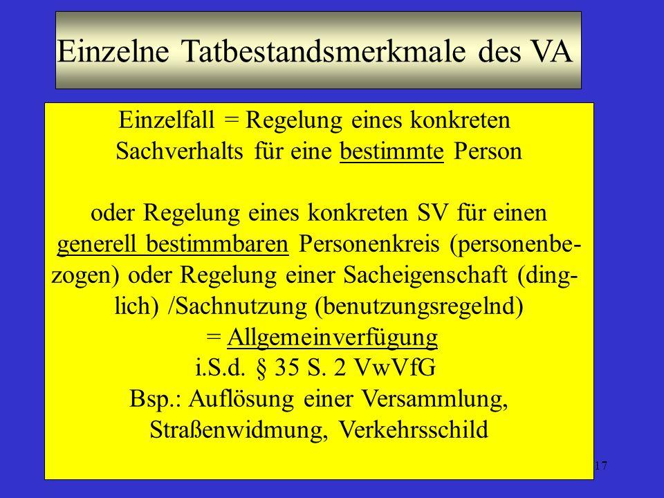 17 Einzelne Tatbestandsmerkmale des VA Einzelfall = Regelung eines konkreten Sachverhalts für eine bestimmte Person oder Regelung eines konkreten SV für einen generell bestimmbaren Personenkreis (personenbe- zogen) oder Regelung einer Sacheigenschaft (ding- lich) /Sachnutzung (benutzungsregelnd) = Allgemeinverfügung i.S.d.