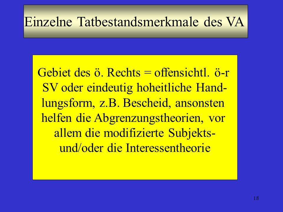 18 Einzelne Tatbestandsmerkmale des VA Gebiet des ö. Rechts = offensichtl. ö-r SV oder eindeutig hoheitliche Hand- lungsform, z.B. Bescheid, ansonsten