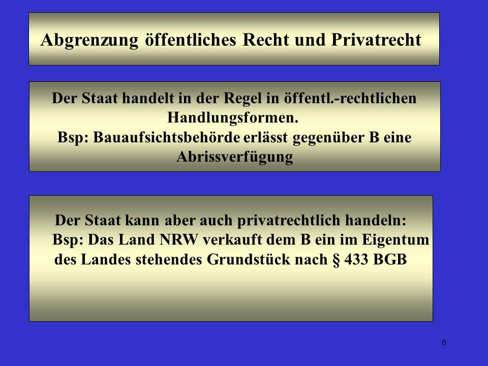 6 Abgrenzung öffentliches Recht und Privatrecht Der Staat handelt in der Regel in öffentl.-rechtlichen Handlungsformen. Bsp: Bauaufsichtsbehörde erläs