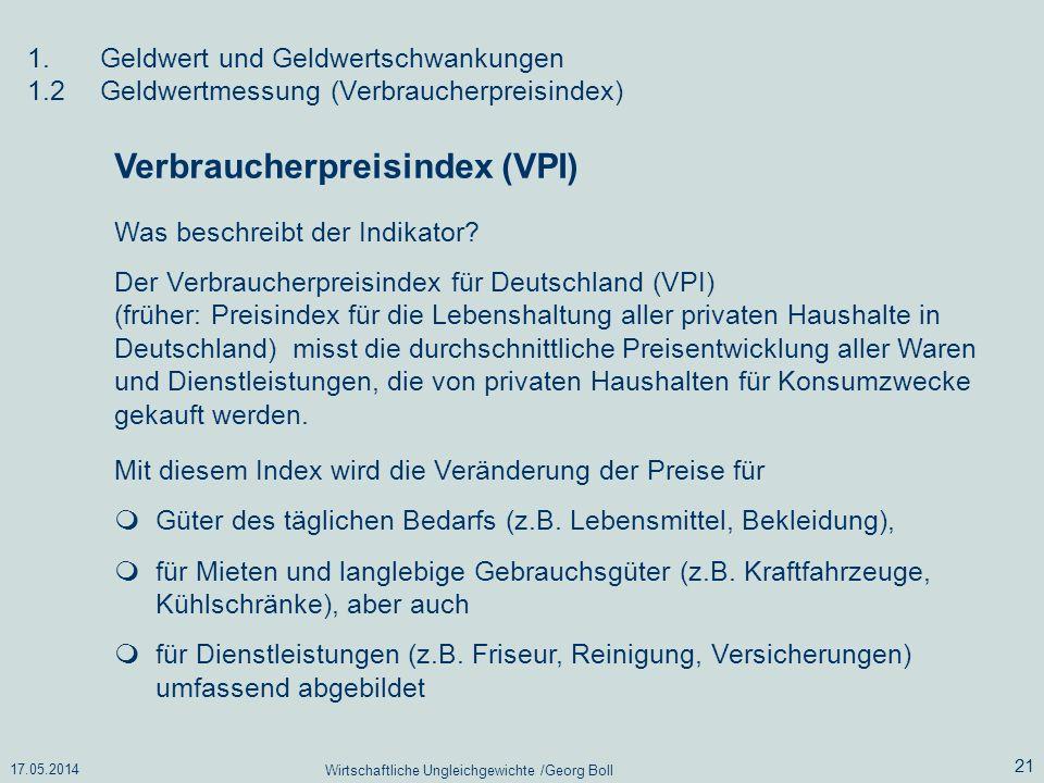 17.05.2014 Wirtschaftliche Ungleichgewichte /Georg Boll 21 Verbraucherpreisindex (VPI) Was beschreibt der Indikator? Der Verbraucherpreisindex für Deu