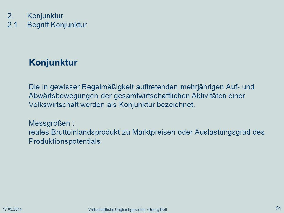 17.05.2014 Wirtschaftliche Ungleichgewichte /Georg Boll 51 2.Konjunktur 2.1Begriff Konjunktur Die in gewisser Regelmäßigkeit auftretenden mehrjährigen