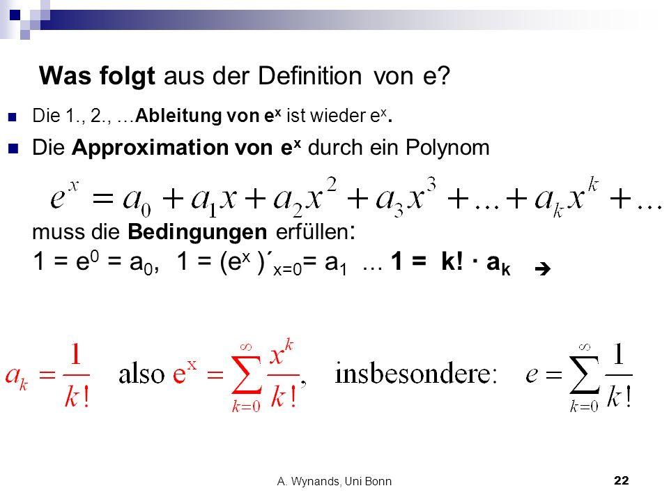 A. Wynands, Uni Bonn22 Was folgt aus der Definition von e? Die 1., 2., …Ableitung von e x ist wieder e x. Die Approximation von e x durch ein Polynom