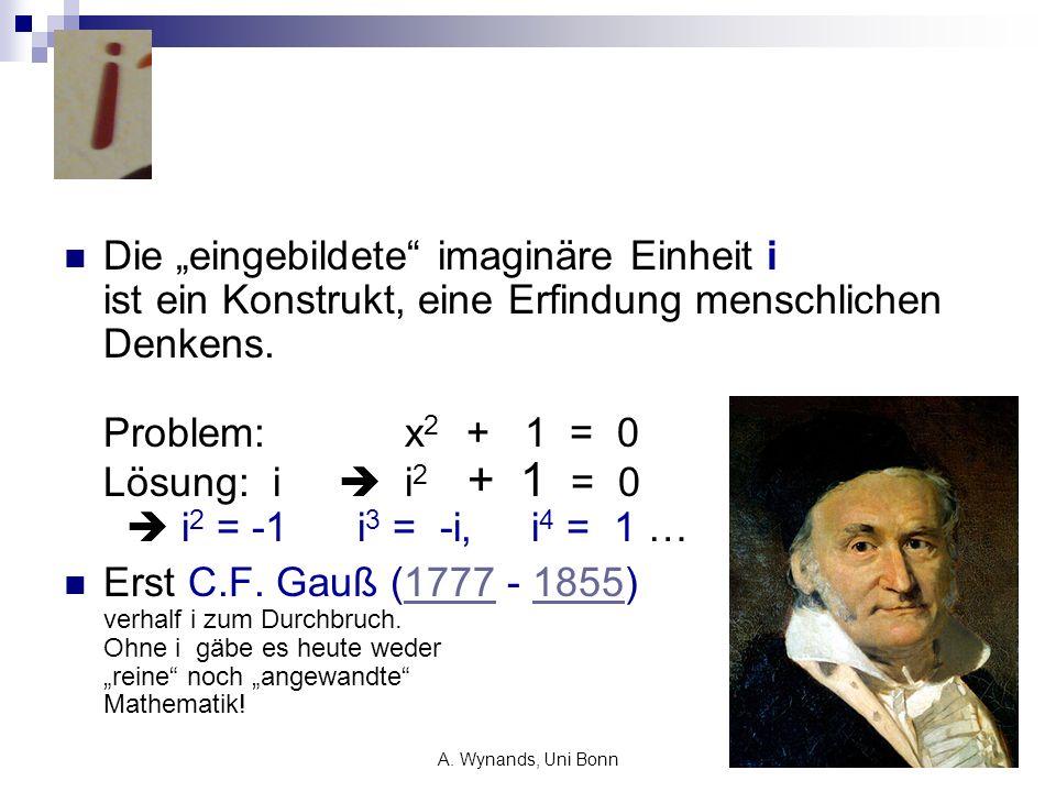A. Wynands, Uni Bonn26 Die eingebildete imaginäre Einheit i ist ein Konstrukt, eine Erfindung menschlichen Denkens. Problem: x 2 + 1 = 0 Lösung: i i 2