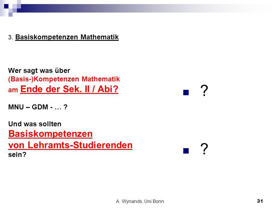A. Wynands, Uni Bonn31 3. Basiskompetenzen Mathematik Wer sagt was über (Basis-)Kompetenzen Mathematik am Ende der Sek. II / Abi? MNU – GDM - … ? Und