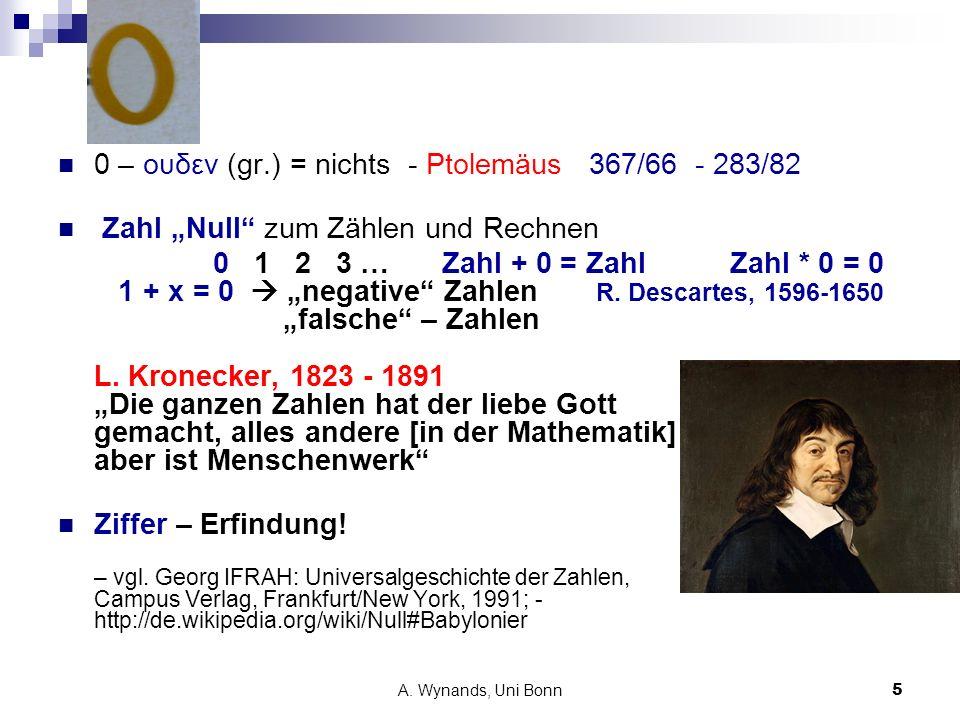 A. Wynands, Uni Bonn5 0 – ουδεν (gr.) = nichts - Ptolemäus 367/66 - 283/82 Zahl Null zum Zählen und Rechnen 0 1 2 3 … Zahl + 0 = ZahlZahl * 0 = 0 1 +
