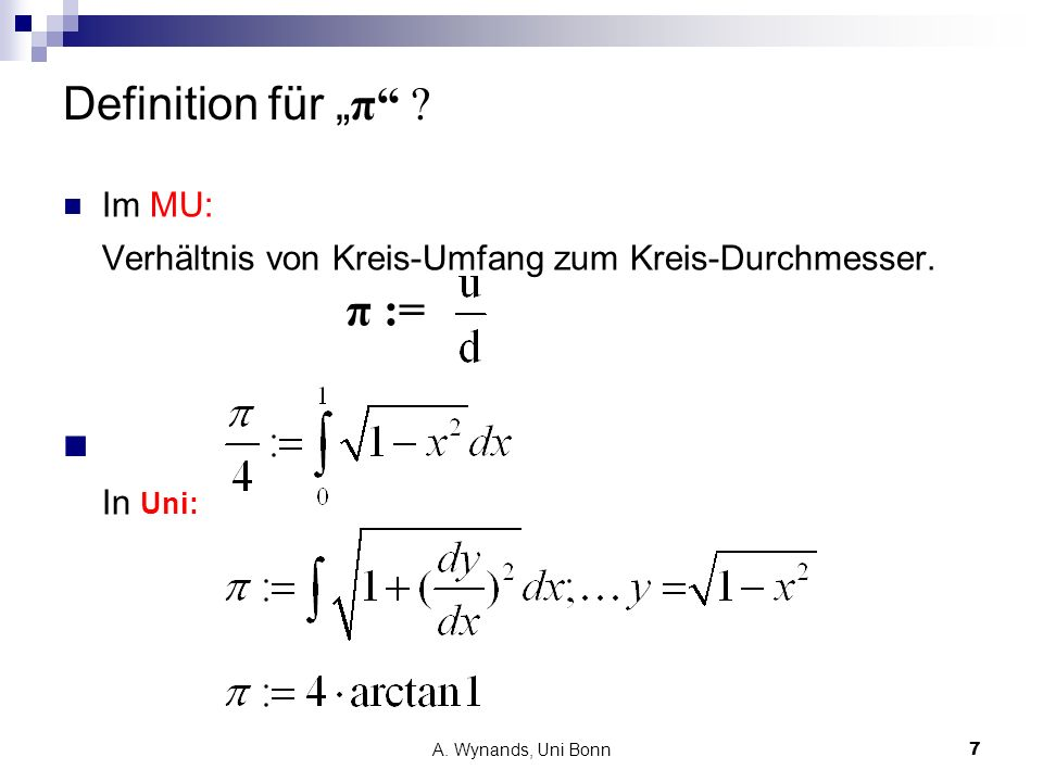 A. Wynands, Uni Bonn7 Definition für π ? Im MU: Verhältnis von Kreis-Umfang zum Kreis-Durchmesser. π := In Uni: