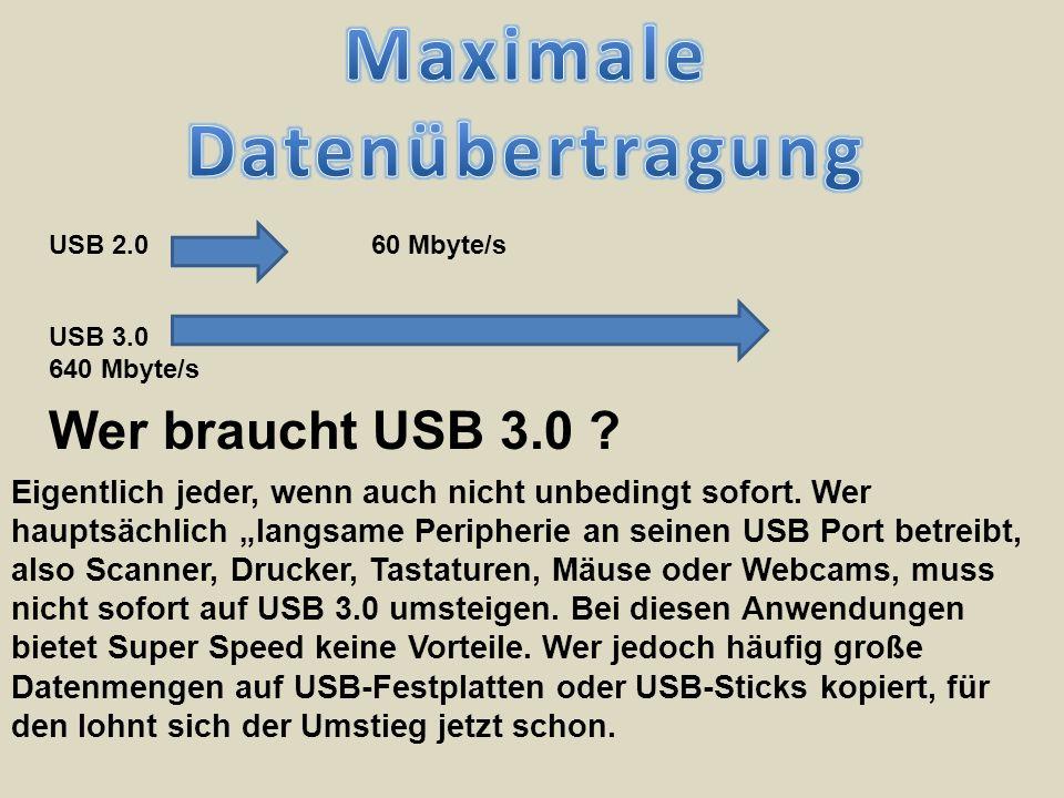 USB 2.0 60 Mbyte/s USB 3.0 640 Mbyte/s Wer braucht USB 3.0 ? Eigentlich jeder, wenn auch nicht unbedingt sofort. Wer hauptsächlich langsame Peripherie