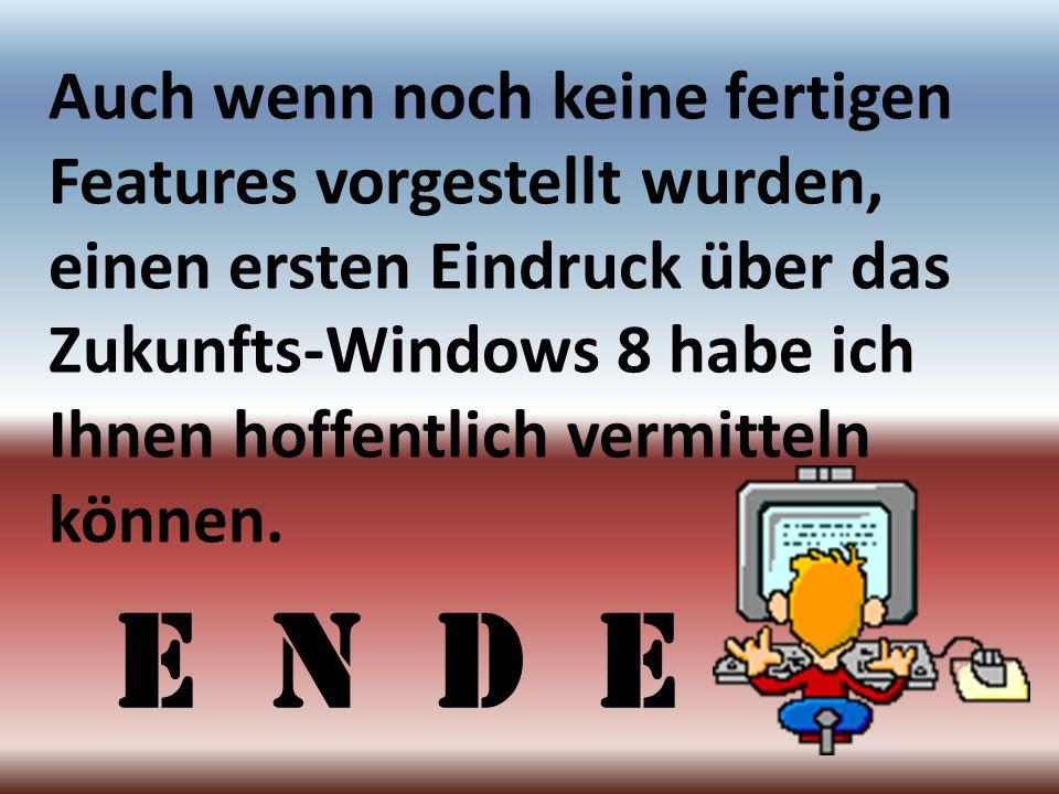 Auch wenn noch keine fertigen Features vorgestellt wurden, einen ersten Eindruck über das Zukunfts-Windows 8 habe ich Ihnen hoffentlich vermitteln kön