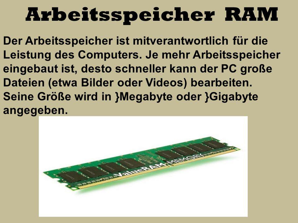 Arbeitsspeicher RAM Der Arbeitsspeicher ist mitverantwortlich für die Leistung des Computers. Je mehr Arbeitsspeicher eingebaut ist, desto schneller k