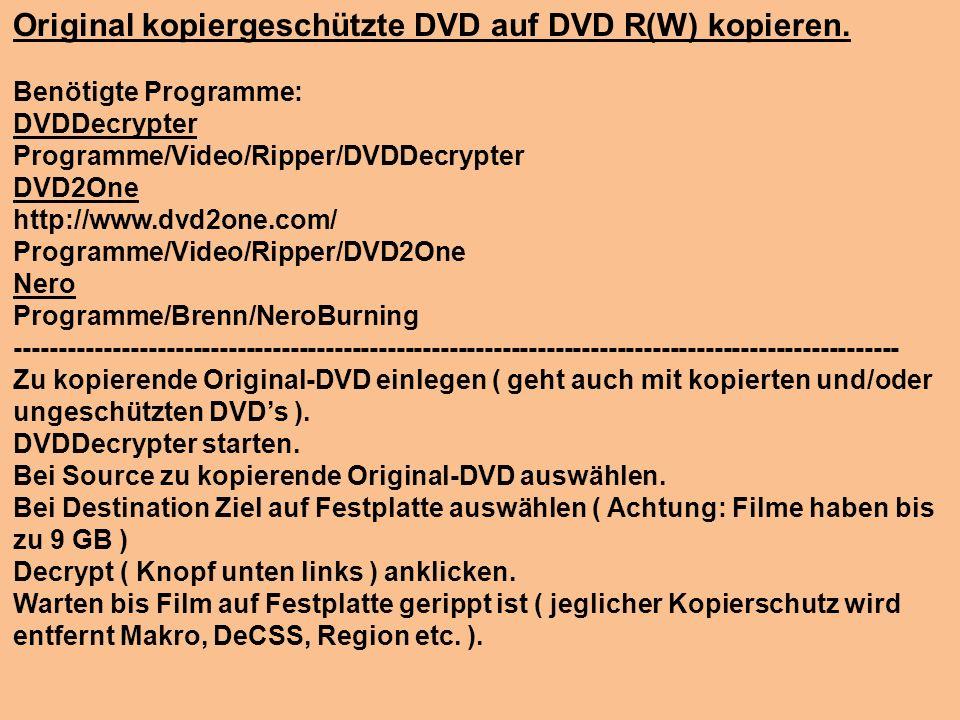 Original kopiergeschützte DVD auf DVD R(W) kopieren. Benötigte Programme: DVDDecrypter Programme/Video/Ripper/DVDDecrypter DVD2One http://www.dvd2one.