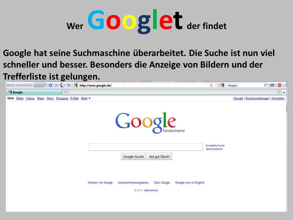 Wer Googlet der findet Google hat seine Suchmaschine überarbeitet. Die Suche ist nun viel schneller und besser. Besonders die Anzeige von Bildern und