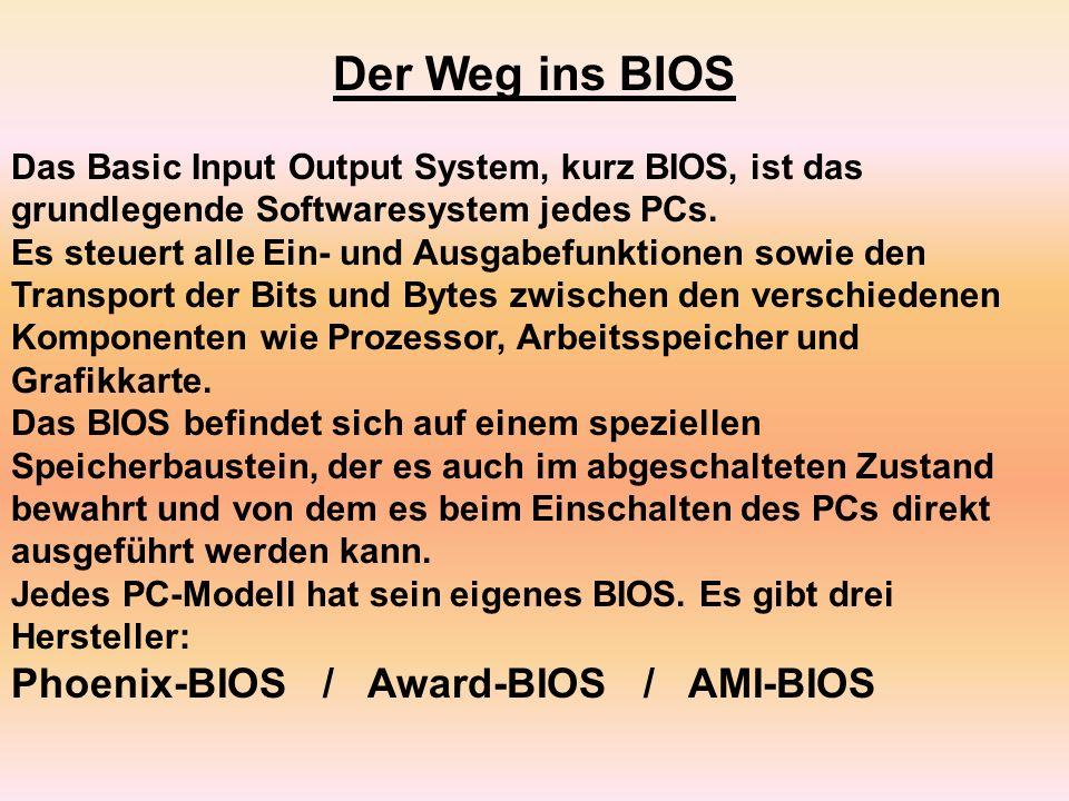 Der Weg ins BIOS Das Basic Input Output System, kurz BIOS, ist das grundlegende Softwaresystem jedes PCs. Es steuert alle Ein- und Ausgabefunktionen s