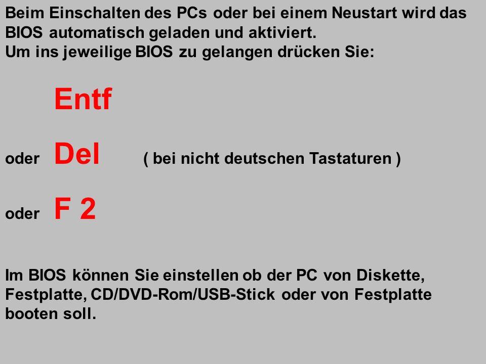 Beim Einschalten des PCs oder bei einem Neustart wird das BIOS automatisch geladen und aktiviert. Um ins jeweilige BIOS zu gelangen drücken Sie: Entf