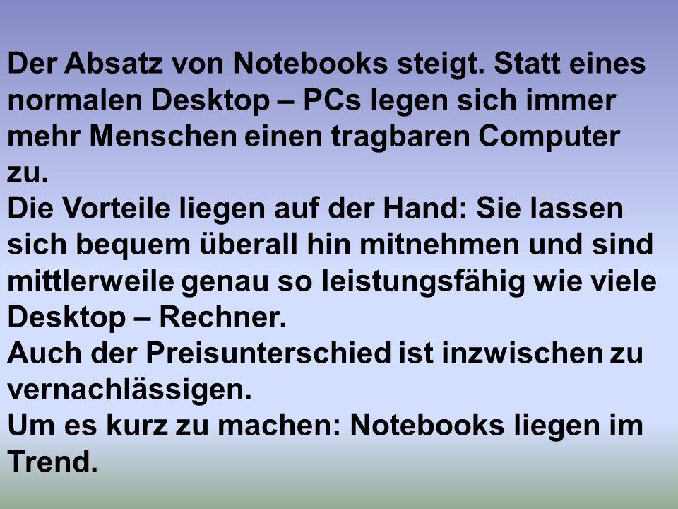 Der Absatz von Notebooks steigt. Statt eines normalen Desktop – PCs legen sich immer mehr Menschen einen tragbaren Computer zu. Die Vorteile liegen au