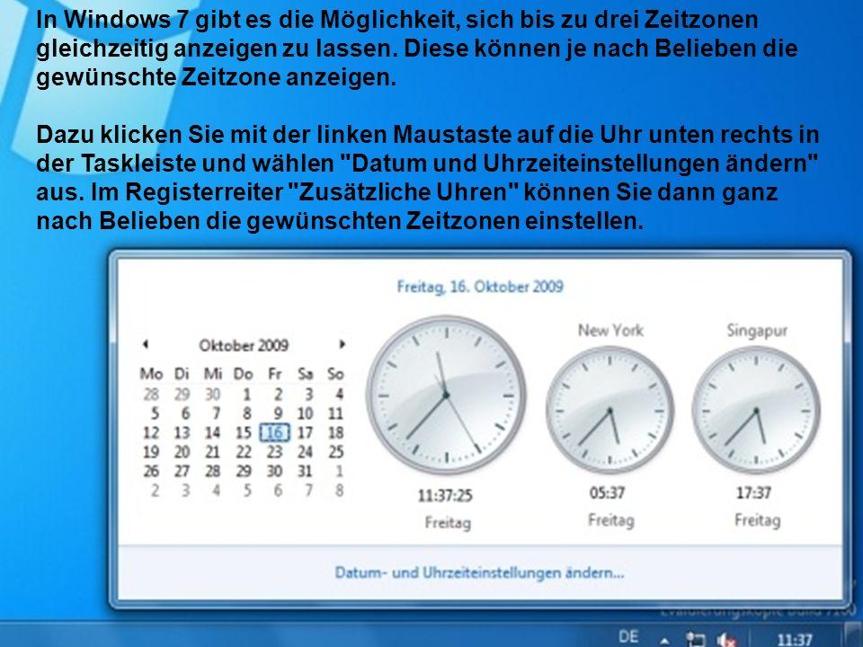 In Windows 7 gibt es die Möglichkeit, sich bis zu drei Zeitzonen gleichzeitig anzeigen zu lassen. Diese können je nach Belieben die gewünschte Zeitzon