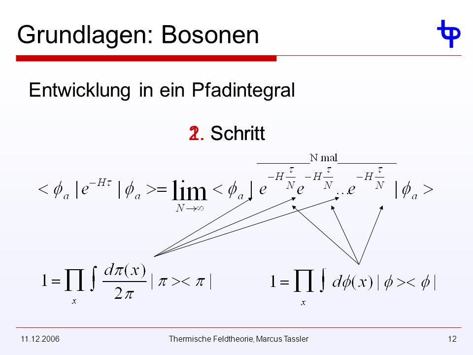 11.12.2006Thermische Feldtheorie, Marcus Tassler12 Grundlagen: Bosonen Entwicklung in ein Pfadintegral 2. Schritt1. Schritt