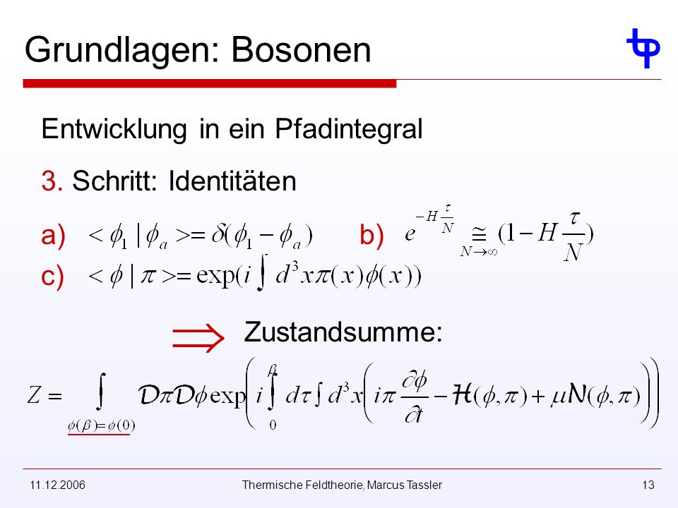 11.12.2006Thermische Feldtheorie, Marcus Tassler13 Grundlagen: Bosonen Entwicklung in ein Pfadintegral 3. Schritt: Identitäten a) b) c) Zustandsumme: