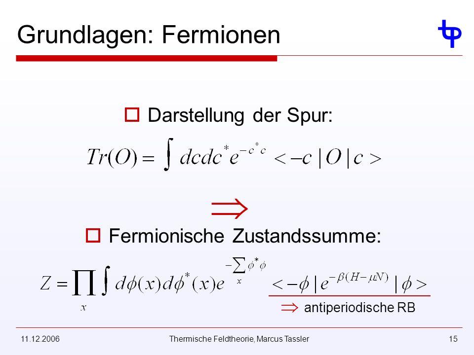 11.12.2006Thermische Feldtheorie, Marcus Tassler15 Grundlagen: Fermionen Darstellung der Spur: Fermionische Zustandssumme: antiperiodische RB