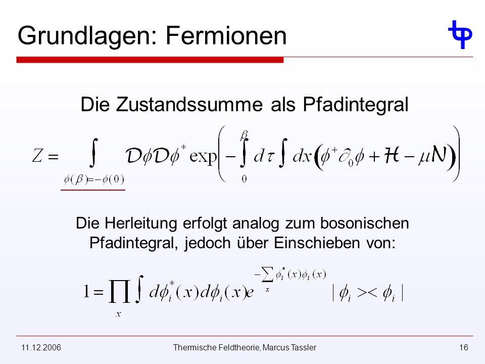 11.12.2006Thermische Feldtheorie, Marcus Tassler16 Grundlagen: Fermionen Die Zustandssumme als Pfadintegral Die Herleitung erfolgt analog zum bosonischen Pfadintegral, jedoch über Einschieben von: