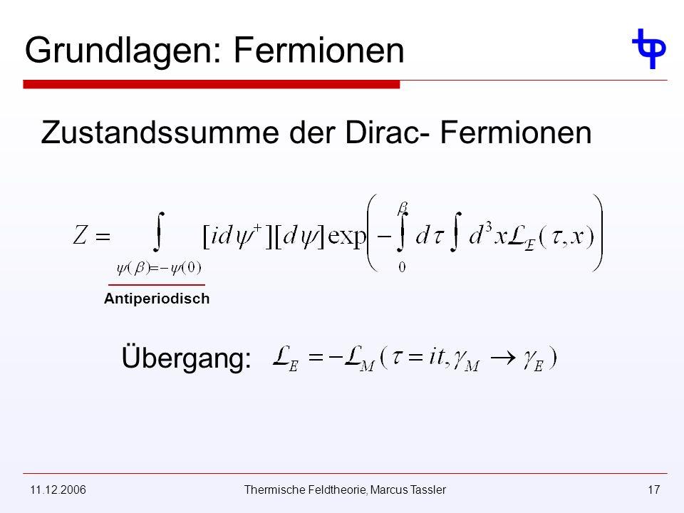 11.12.2006Thermische Feldtheorie, Marcus Tassler17 Grundlagen: Fermionen Zustandssumme der Dirac- Fermionen Antiperiodisch Übergang: