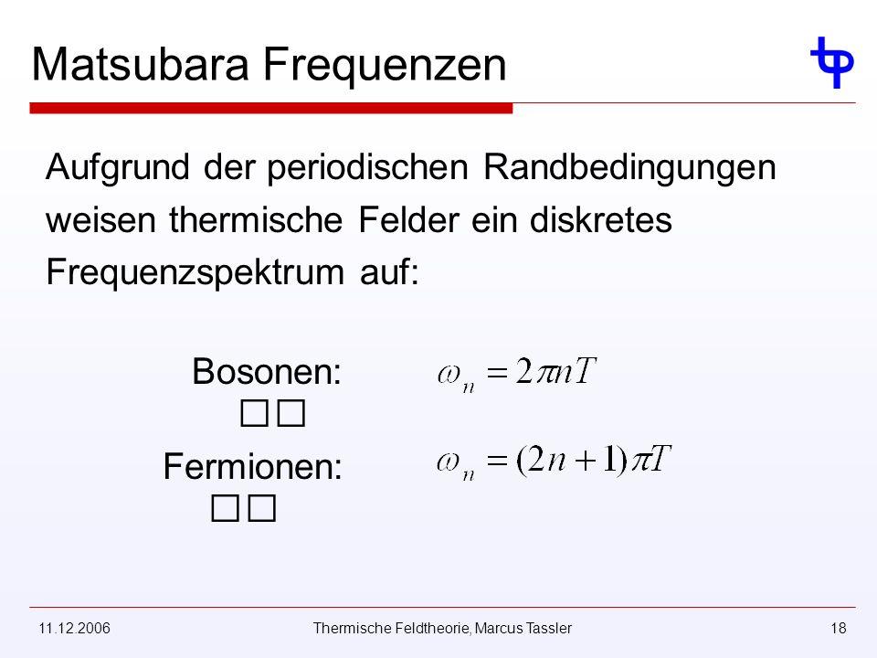 11.12.2006Thermische Feldtheorie, Marcus Tassler18 Matsubara Frequenzen Aufgrund der periodischen Randbedingungen weisen thermische Felder ein diskretes Frequenzspektrum auf: Bosonen: Fermionen: