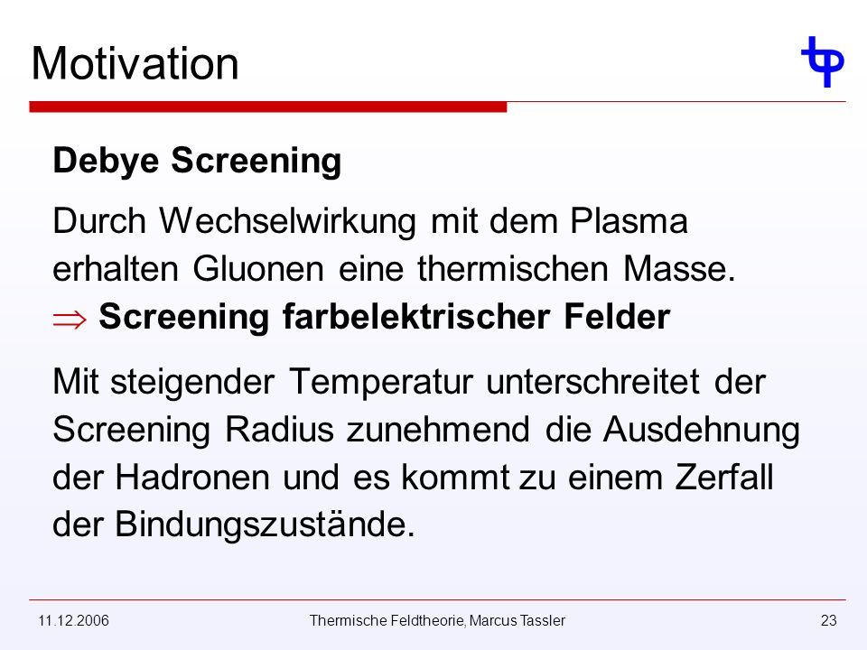 11.12.2006Thermische Feldtheorie, Marcus Tassler23 Motivation Debye Screening Durch Wechselwirkung mit dem Plasma erhalten Gluonen eine thermischen Masse.