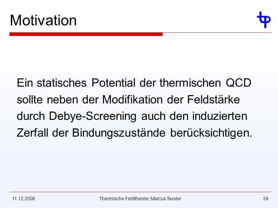 11.12.2006Thermische Feldtheorie, Marcus Tassler24 Motivation Ein statisches Potential der thermischen QCD sollte neben der Modifikation der Feldstärke durch Debye-Screening auch den induzierten Zerfall der Bindungszustände berücksichtigen.